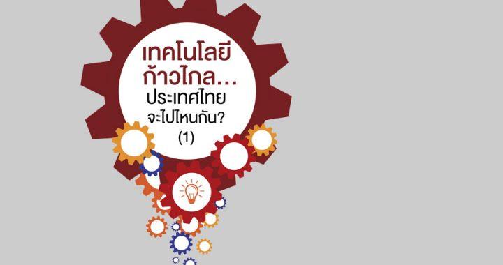 เทคโนโลยีก้าวไกล……ประเทศไทยจะไปไหนกัน? (1)